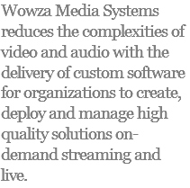 Wowza Media Systems reduces the complexities of video and audio with the delivery of custom software for organizations to create, deploy and manage high quality solutions on-demand streaming and live.