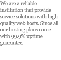 We are a reliable institution that provide service solutions with high quality web hosts. Since all our hosting plans come with 99.9% uptime guarantee.