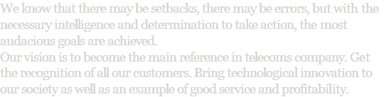 We know that there may be setbacks, there may be errors, but with the necessary intelligence and determination to take action, the most audacious goals are achieved. Our vision is to become the main reference in telecoms company. Get the recognition of all our customers. Bring technological innovation to our society as well as an example of good service and profitability.